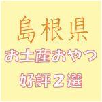島根出張のお土産で会社女子に喜ばれるおやつ菓子2選