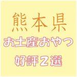 熊本出張のお土産で会社女子に喜ばれるおやつ菓子2選