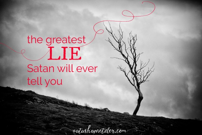 the greatest lie Satan will ever tell you