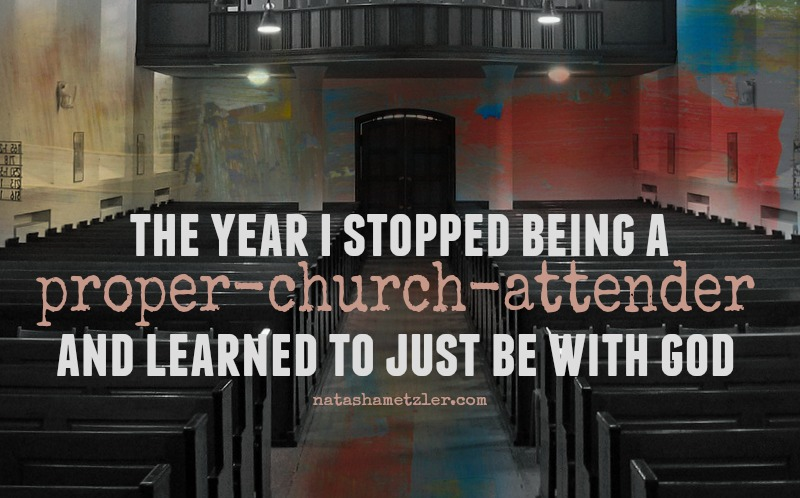 the year I stopped being a proper-church-attender and learned to just be with God