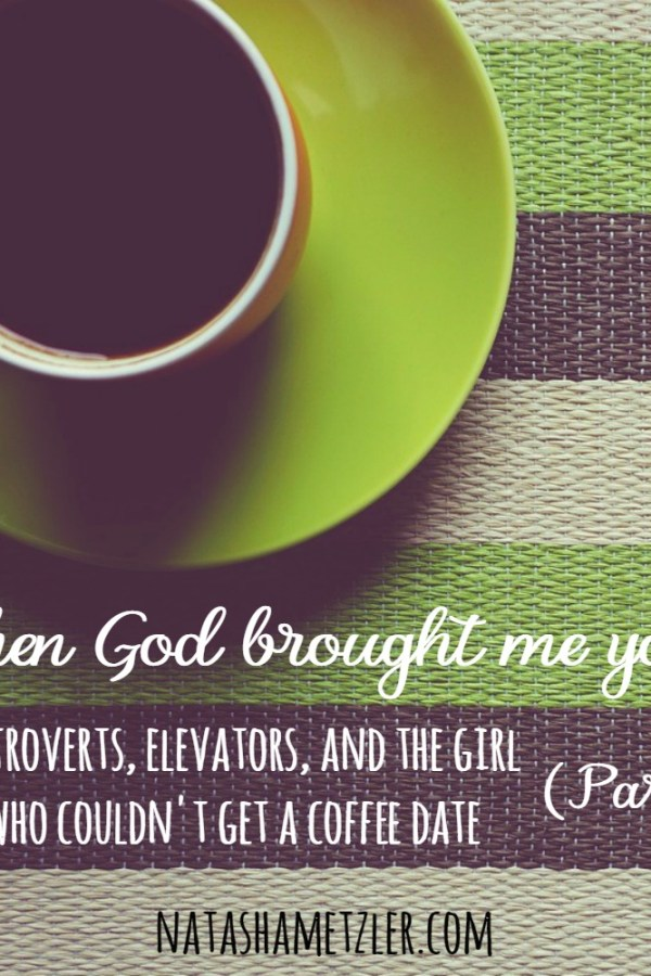 When God Brought Me You: Introverts, Elevators, and the Girl Who Couldn't Get a Coffee Date (part 2)