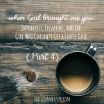 When God Brought Me You: Introverts, Elevators, and the Girl Who Couldn't Get a Coffee Date (part 4)