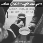 When God Brought Me You: Introverts, Elevators, and the Girl Who Couldn't Get a Coffee Date (part 6)