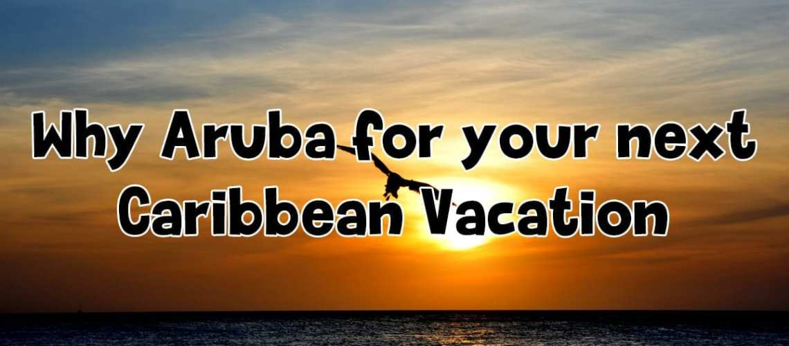 Why Aruba for your next Caribbean Vacation