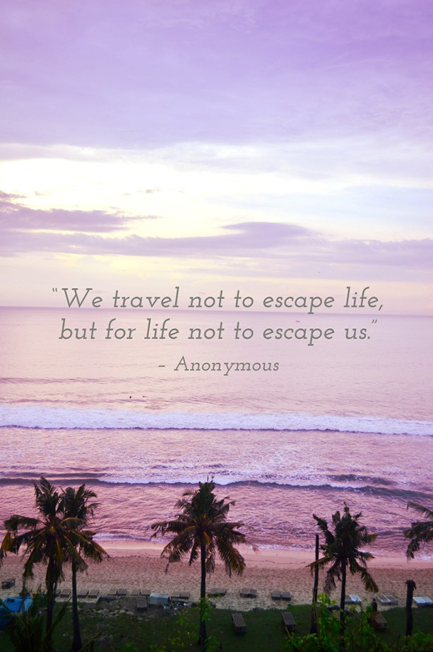 """We travel not to escape life, but for life not to escape us"" - Anonymous"