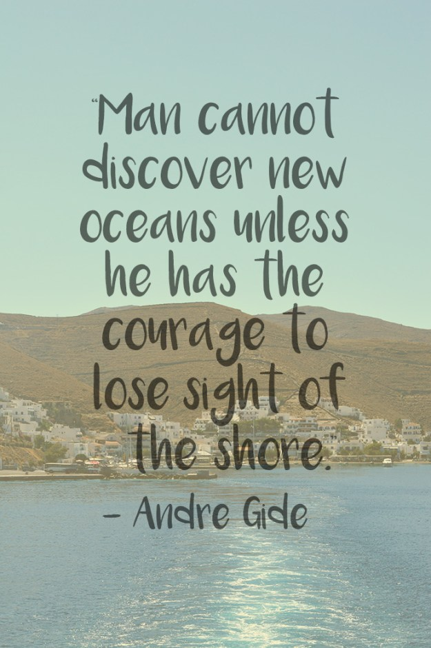 """Man cannot discover new oceans unless he has the courage to lose sight of the shore."" – Andre Gide"