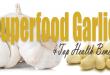 Superfood Garlic and Top Health Benefits