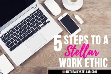 5 Steps To A Stellar Work Ethic | Naturally Stellar