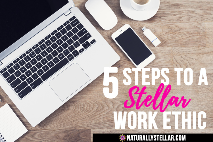 5 Steps To A Stellar Work Ethic | Naturally Stellar
