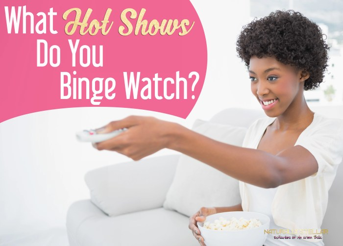 What Are You Binge Watching Lately | Naturally Stellar