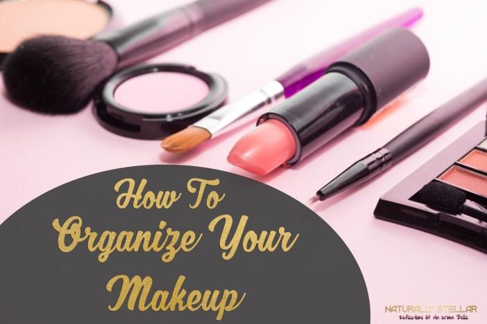 How To Organize Your Makeup | Naturally Stellar