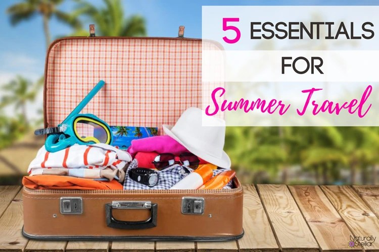5 Summer Travel Essentials | Naturally Stellar