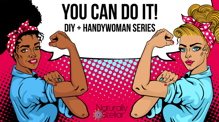 You Can Do It! Handywoman Series #1 | Naturally Stellar