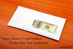 Smart, Green, and Frugal Products To Buy With Your Tax Refund