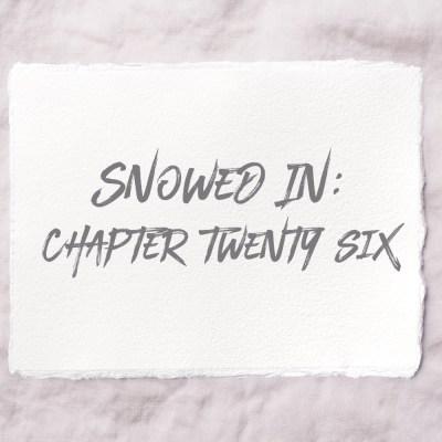 Snowed In: Chapter Twenty Six