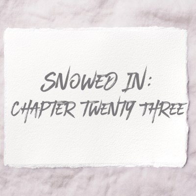 Snowed In: Chapter Twenty Three