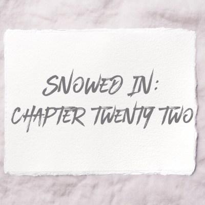 Snowed In: Chapter Twenty Two