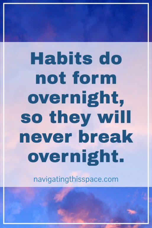 habits do not form overnight, so they will never break overnight.