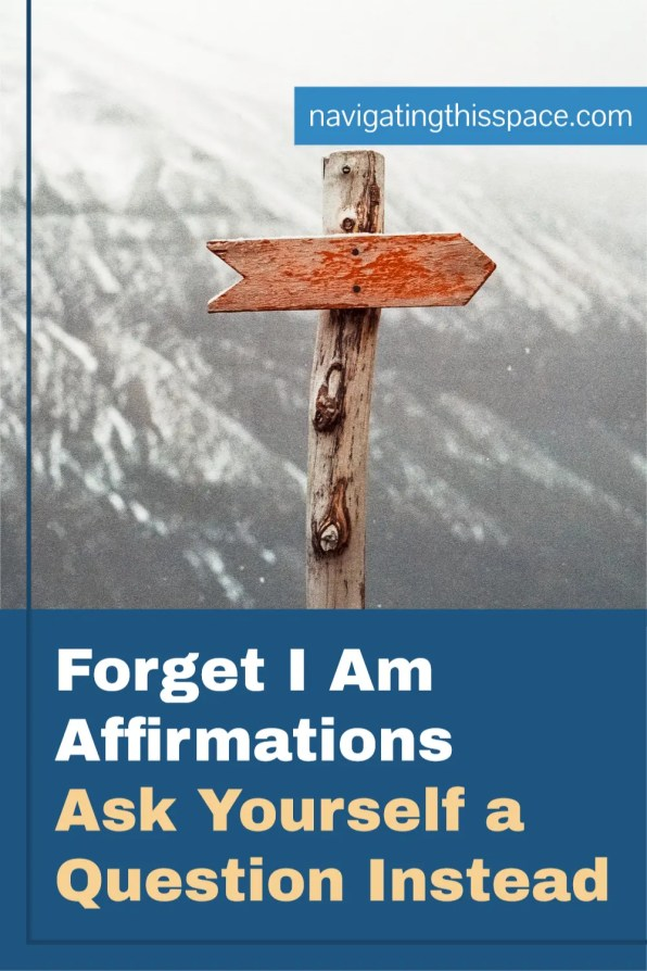 Forget I am affirmations, ask yourself a question instead