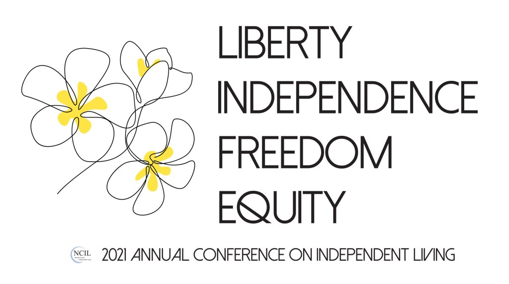 2021 Annual Conference on Independent Living Logo - LIBERTY, INDEPENDENCE, FREEDOM, EQUITY. Presented by NCIL. Graphic features a line art drawing of three pulmeria flowers.