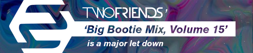 Two Friends's 'Big Bootie Mix, Volume 15' is a major letdown