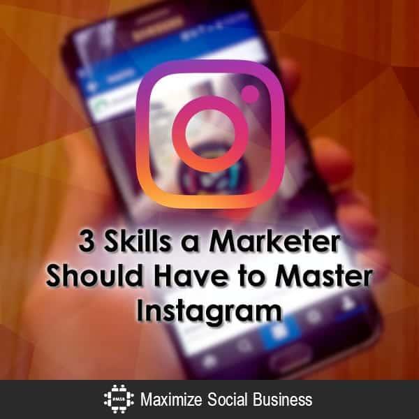 3 Skills a Marketer Should Have to Master Instagram