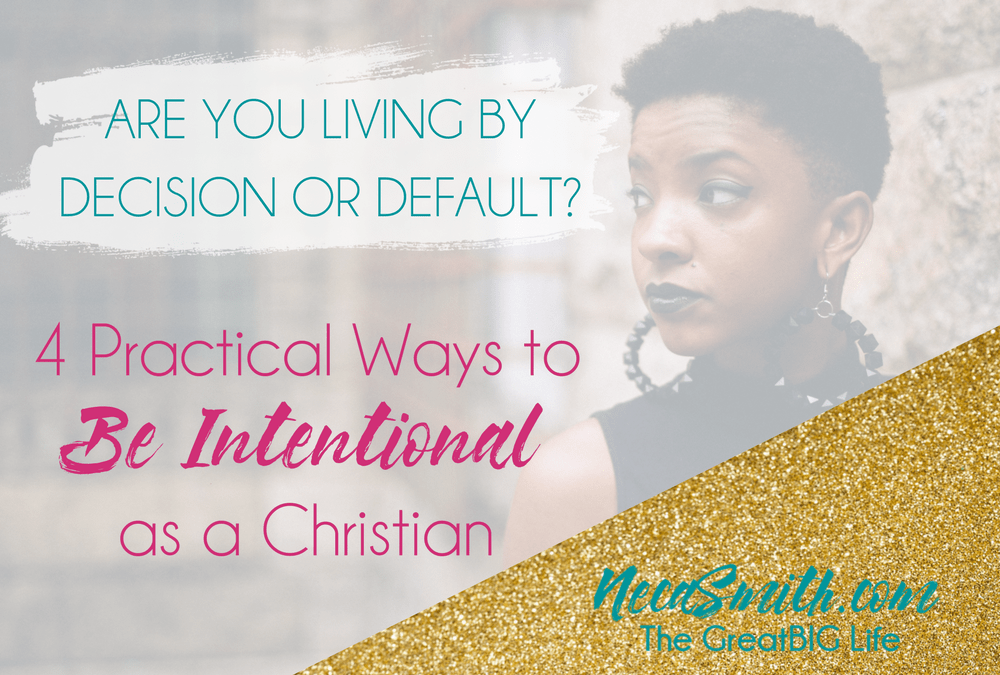 4 Practical Ways to Be Intentional as a Christian