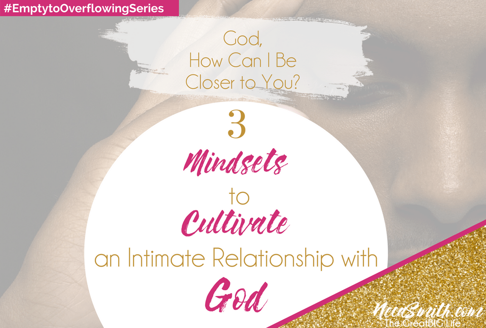 3 Mindsets to Cultivate a Personal Relationship with God