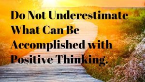 Do Not Underestimate What Can Be Accomplished with Positive Thinking.