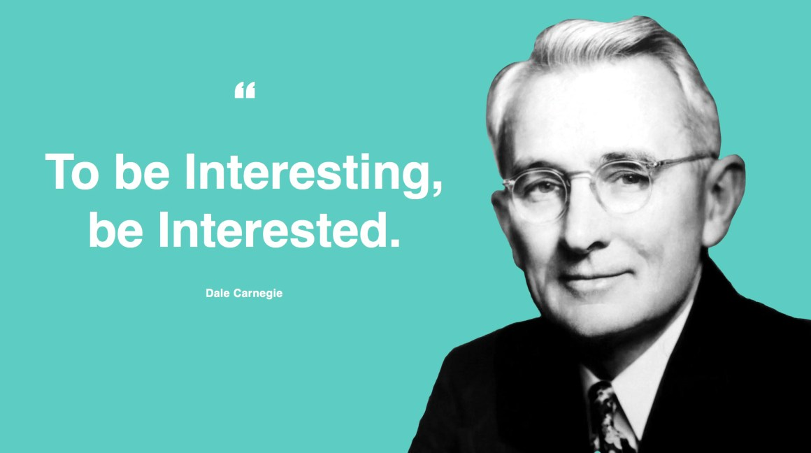 """To be interesting, be interested."" - Dale Carnegie"