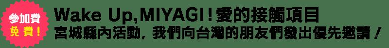 Wake Up, MIYAGI!愛的接觸項目宮城縣內活動,我們向台灣的朋友們發出優先邀請!