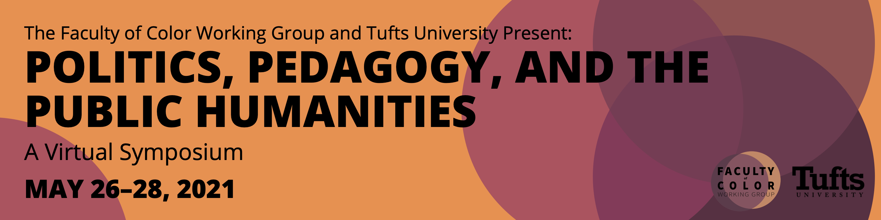 The Faculty of Color Working Group and Tufts University Present: Politics, Pedagogy, and the Public Humanities. A Virtual Symposium. May 26–28, 2021.