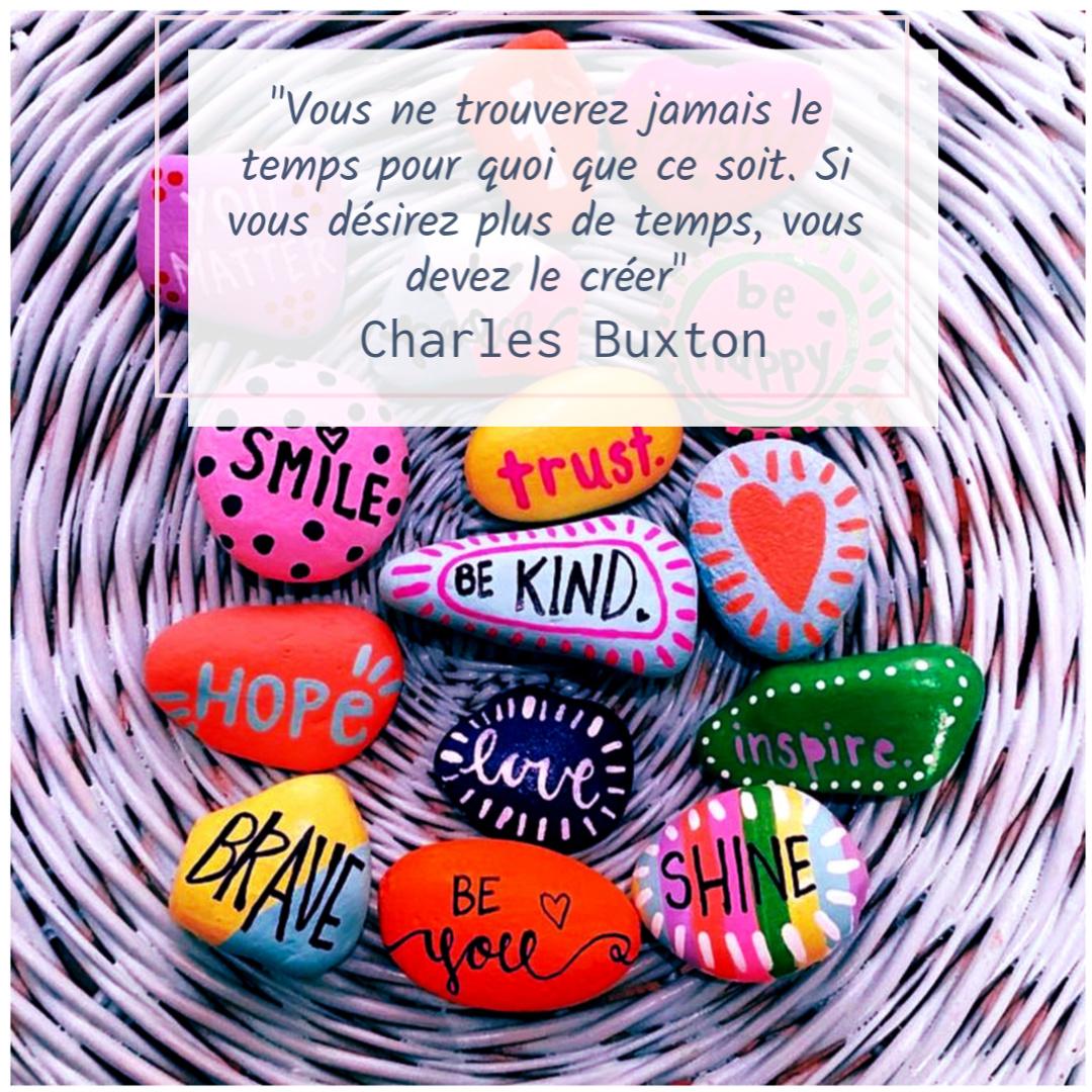 """""""Vous ne trouverez jamais de temps pour quoi que ce soit, si vous désirez avoir plus de temps, vous devez le créer """" – Charles Buxton"""