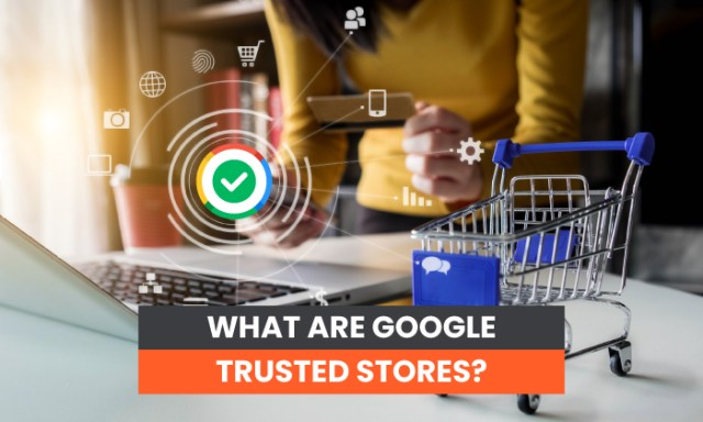 What Are Google Trusted Stores?