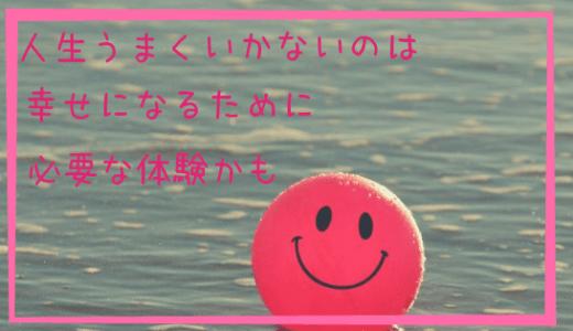 人生うまくいかないのは幸せになるために必要な体験かも