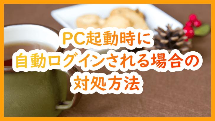 【Windows10】PC起動時に自動ログイン・勝手にログインされる場合の対処方法