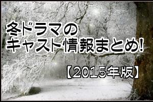 冬ドラマ2015年キャスト・出演者情報まとめ!!