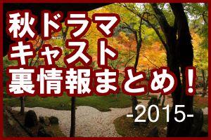 秋ドラマ2015出演者キャスト裏情報まとめ!