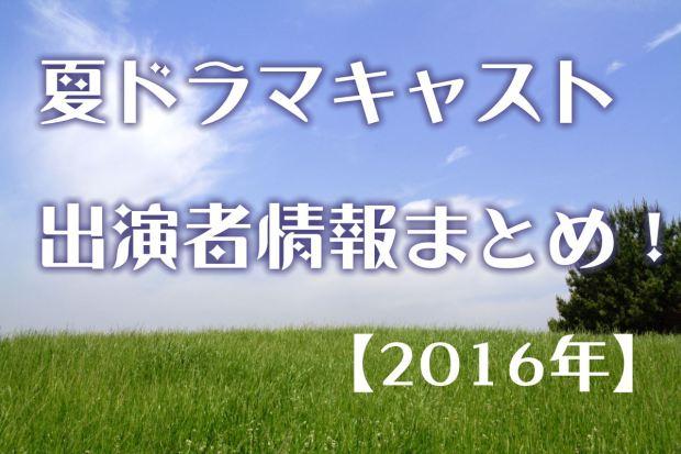 夏ドラマ2016出演者キャスト情報まとめ!