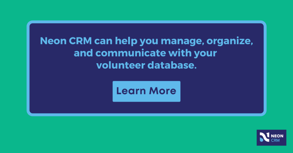 Neon CRM can help you manage, organize, and communicate with your volunteer database. Learn More