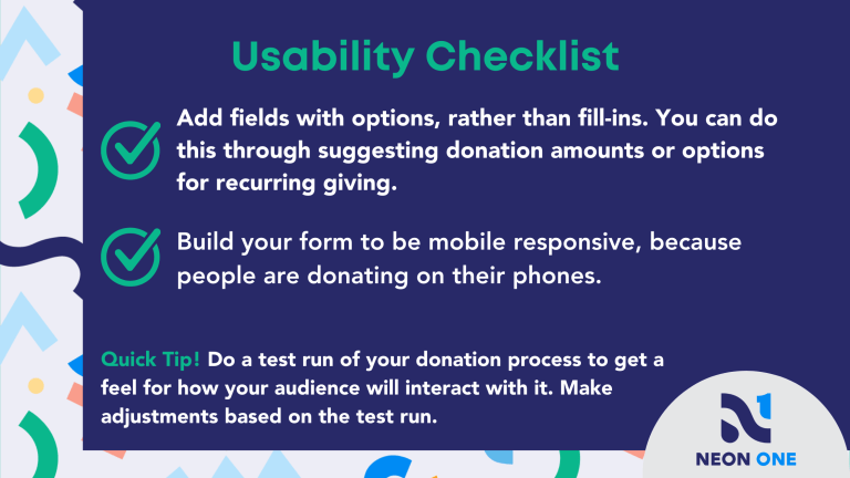 """Usability Checklist for Donation Pages. """"Add fields with options, rather than fill-ins. You can do this through suggesting donation amounts or options for recurring giving. Build your form to be mobile responsive, because people are donating on their phones."""""""