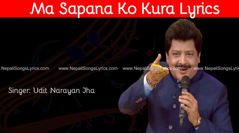 Ma sapana ko kura Lyrics - Udit Narayan Jha