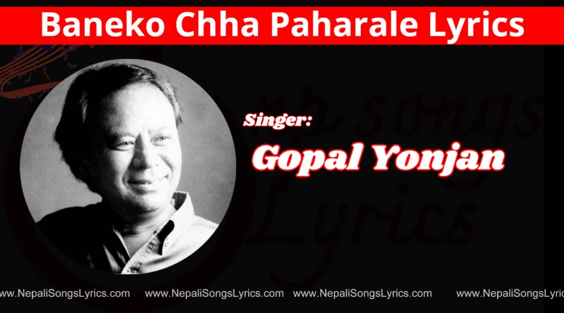 Baneko Chha Paharale Lyrics - Gopal Yonjan