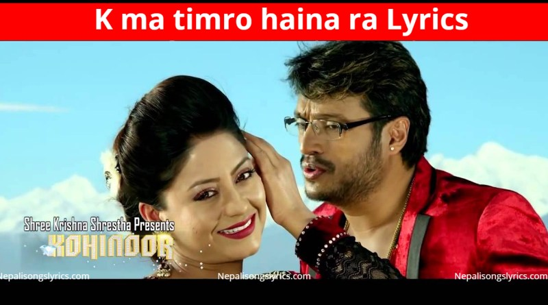 K ma timro haina ra lyrics - Movie KOHINOOR - Shree Krishna Shrestha