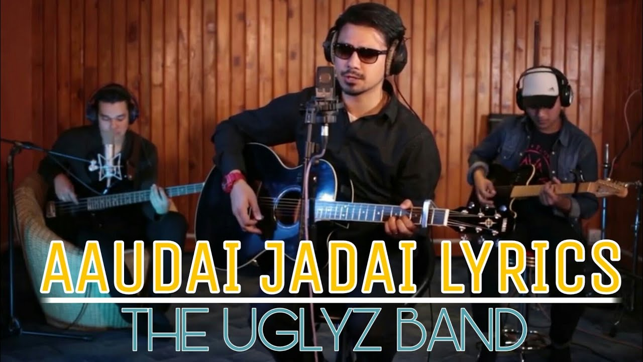 Aaudai Jadai Lyrics – The Uglyz Band | Timro Nayano Angalo Ko Maya Lyrics