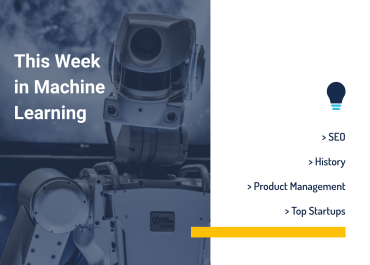 This Week in Machine Learning: SEO, History, Product Management, & Top Startups
