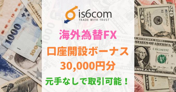 is6com口座開設ボーナス30,000円分!元手なしで取引可能