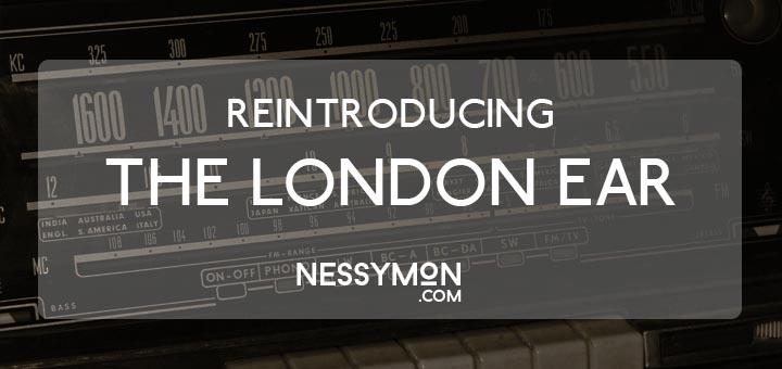 REINTRODUCING THE LONDON EAR