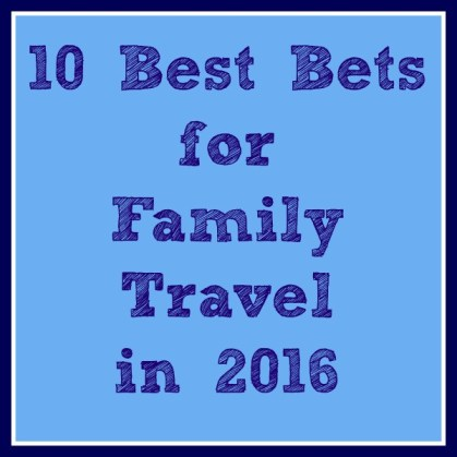 Best Bets for Family Travel in 2016