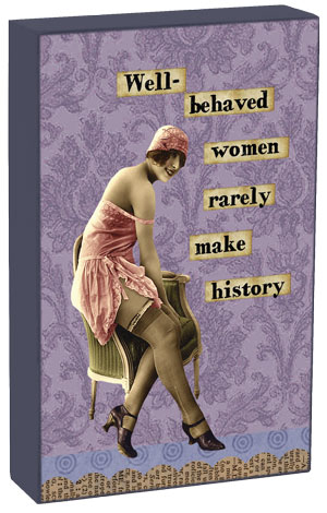 Well Behaved Women Rarely Make History shelf sitter